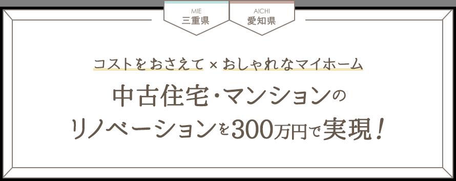 三重県 愛知県 コストをおさえて×おしゃれなマイホーム 中古住宅・マンションのリノベーションを300万円で実現